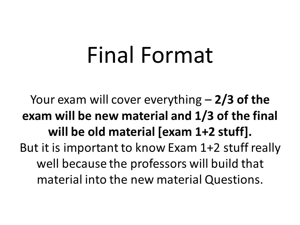 Final Format Your exam will cover everything – 2/3 of the exam will be new material and 1/3 of the final will be old material [exam 1+2 stuff].